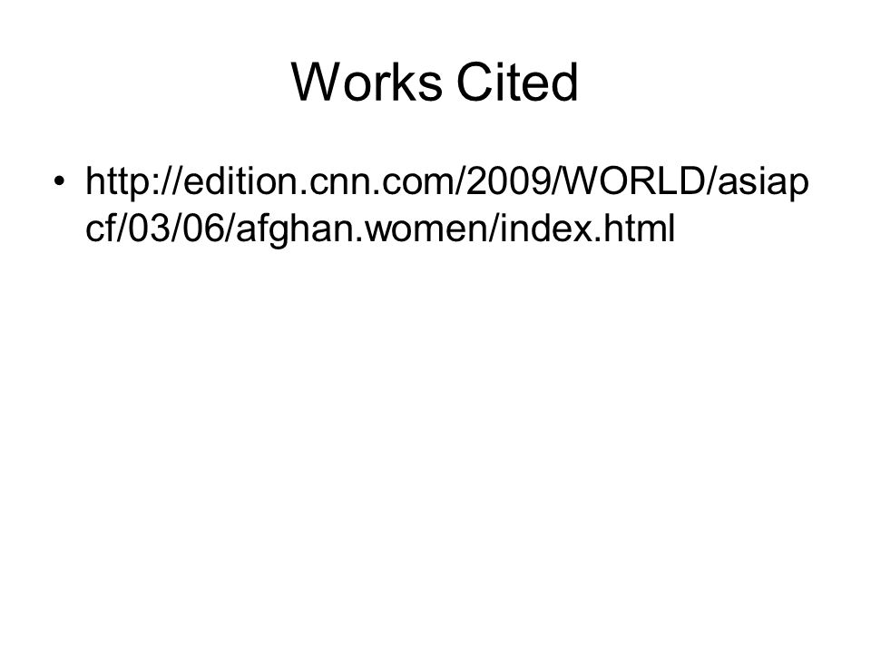 Works Cited http://edition.cnn.com/2009/WORLD/asiap cf/03/06/afghan.women/index.html
