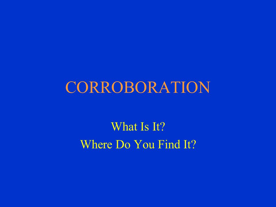 CORROBORATION What Is It Where Do You Find It
