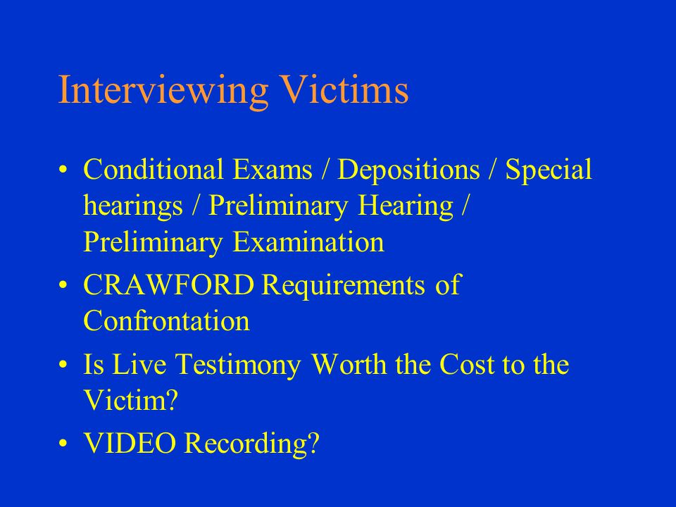 Interviewing Victims Conditional Exams / Depositions / Special hearings / Preliminary Hearing / Preliminary Examination CRAWFORD Requirements of Confrontation Is Live Testimony Worth the Cost to the Victim.
