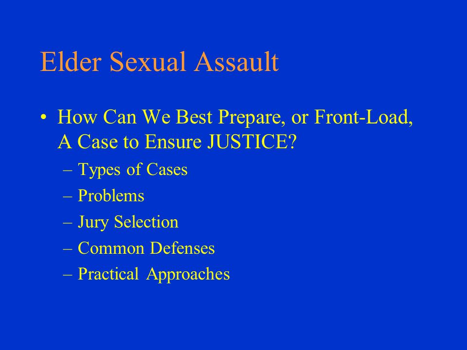 Elder Sexual Assault How Can We Best Prepare, or Front-Load, A Case to Ensure JUSTICE.