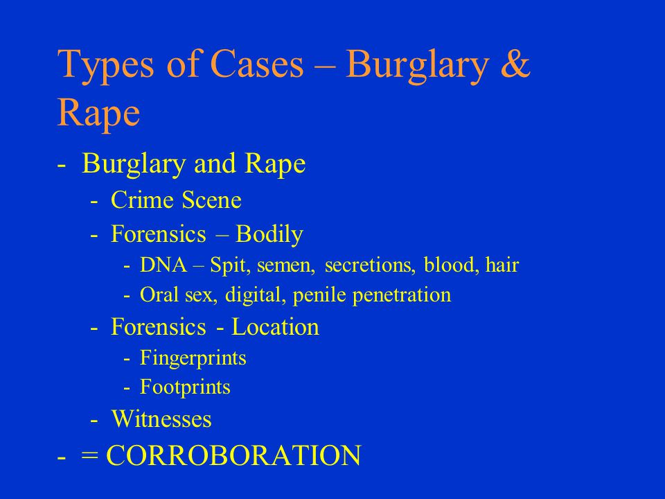 Types of Cases – Burglary & Rape -Burglary and Rape -Crime Scene -Forensics – Bodily -DNA – Spit, semen, secretions, blood, hair -Oral sex, digital, penile penetration -Forensics - Location -Fingerprints -Footprints -Witnesses -= CORROBORATION