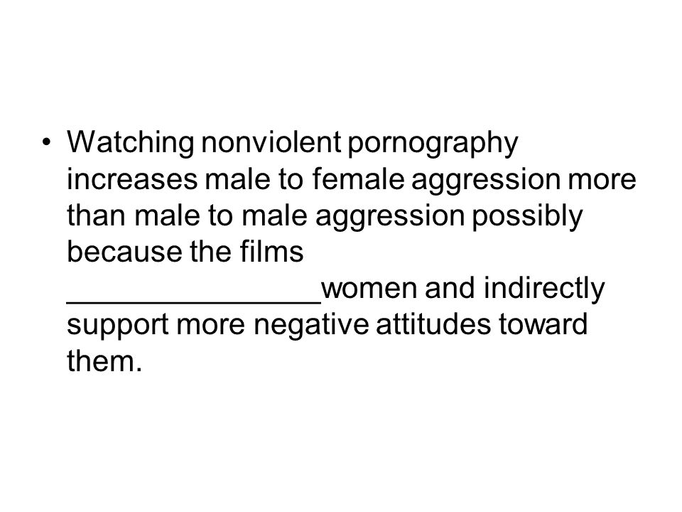 Watching nonviolent pornography increases male to female aggression more than male to male aggression possibly because the films _______________women and indirectly support more negative attitudes toward them.