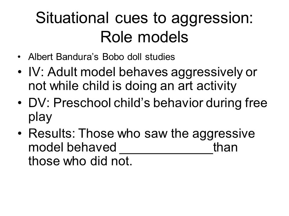 Situational cues to aggression: Role models Albert Bandura's Bobo doll studies IV: Adult model behaves aggressively or not while child is doing an art activity DV: Preschool child's behavior during free play Results: Those who saw the aggressive model behaved _____________than those who did not.