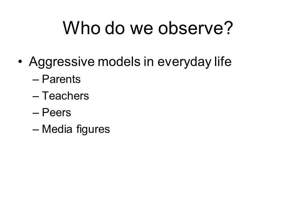 Who do we observe? Aggressive models in everyday life –Parents –Teachers –Peers –Media figures