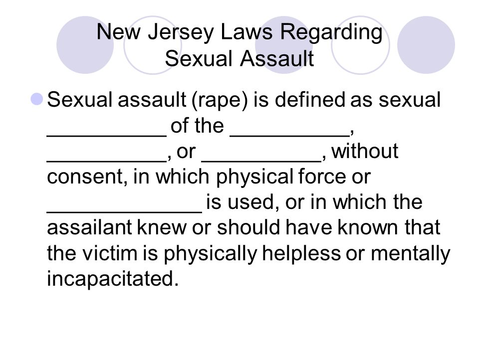 New Jersey Laws Regarding Sexual Assault Sexual assault (rape) is defined as sexual __________ of the __________, __________, or __________, without c