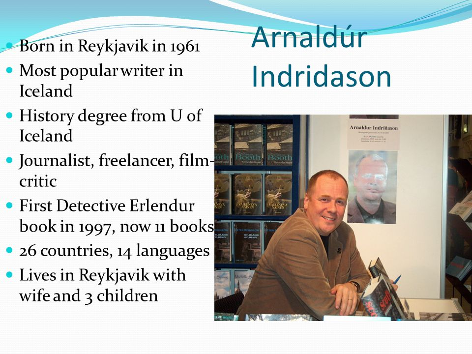 Arnaldúr Indridason Born in Reykjavik in 1961 Most popular writer in Iceland History degree from U of Iceland Journalist, freelancer, film- critic First Detective Erlendur book in 1997, now 11 books 26 countries, 14 languages Lives in Reykjavik with wife and 3 children