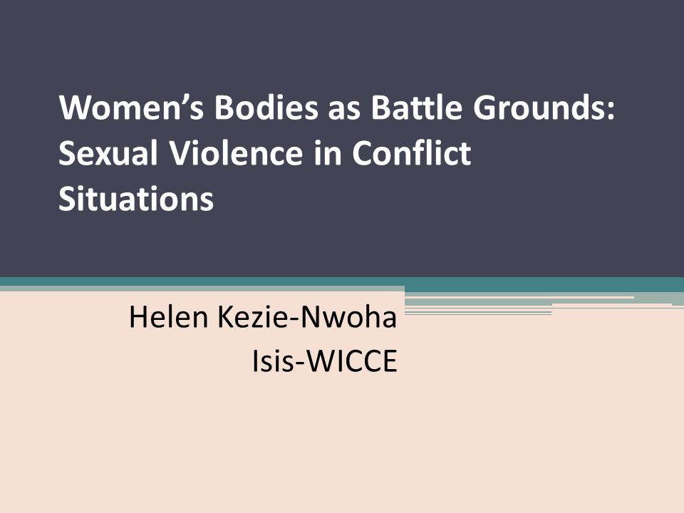 Women's Bodies as Battle Grounds: Sexual Violence in Conflict Situations Helen Kezie-Nwoha Isis-WICCE