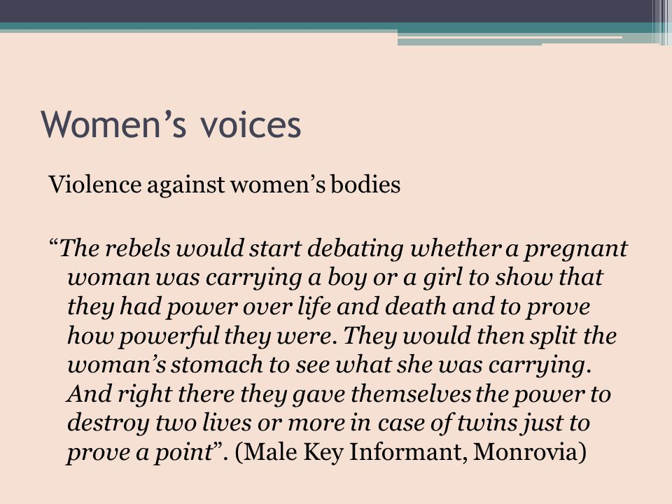 Women's voices Violence against women's bodies The rebels would start debating whether a pregnant woman was carrying a boy or a girl to show that they had power over life and death and to prove how powerful they were.
