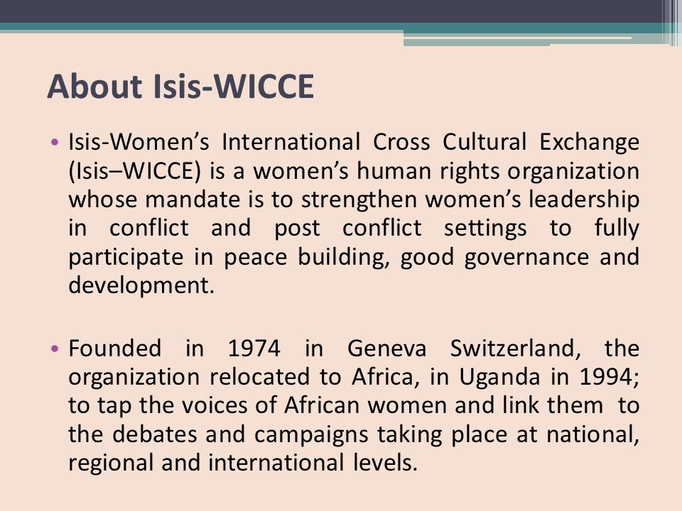 About Isis-WICCE Isis-Women's International Cross Cultural Exchange (Isis–WICCE) is a women's human rights organization whose mandate is to strengthen women's leadership in conflict and post conflict settings to fully participate in peace building, good governance and development.