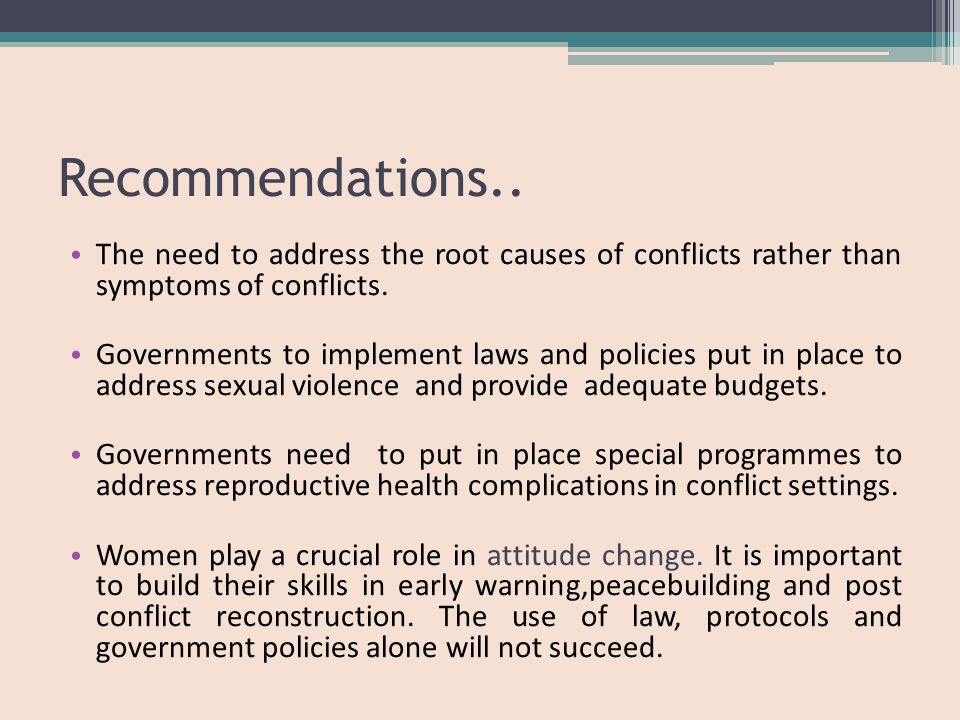 Recommendations.. The need to address the root causes of conflicts rather than symptoms of conflicts. Governments to implement laws and policies put i