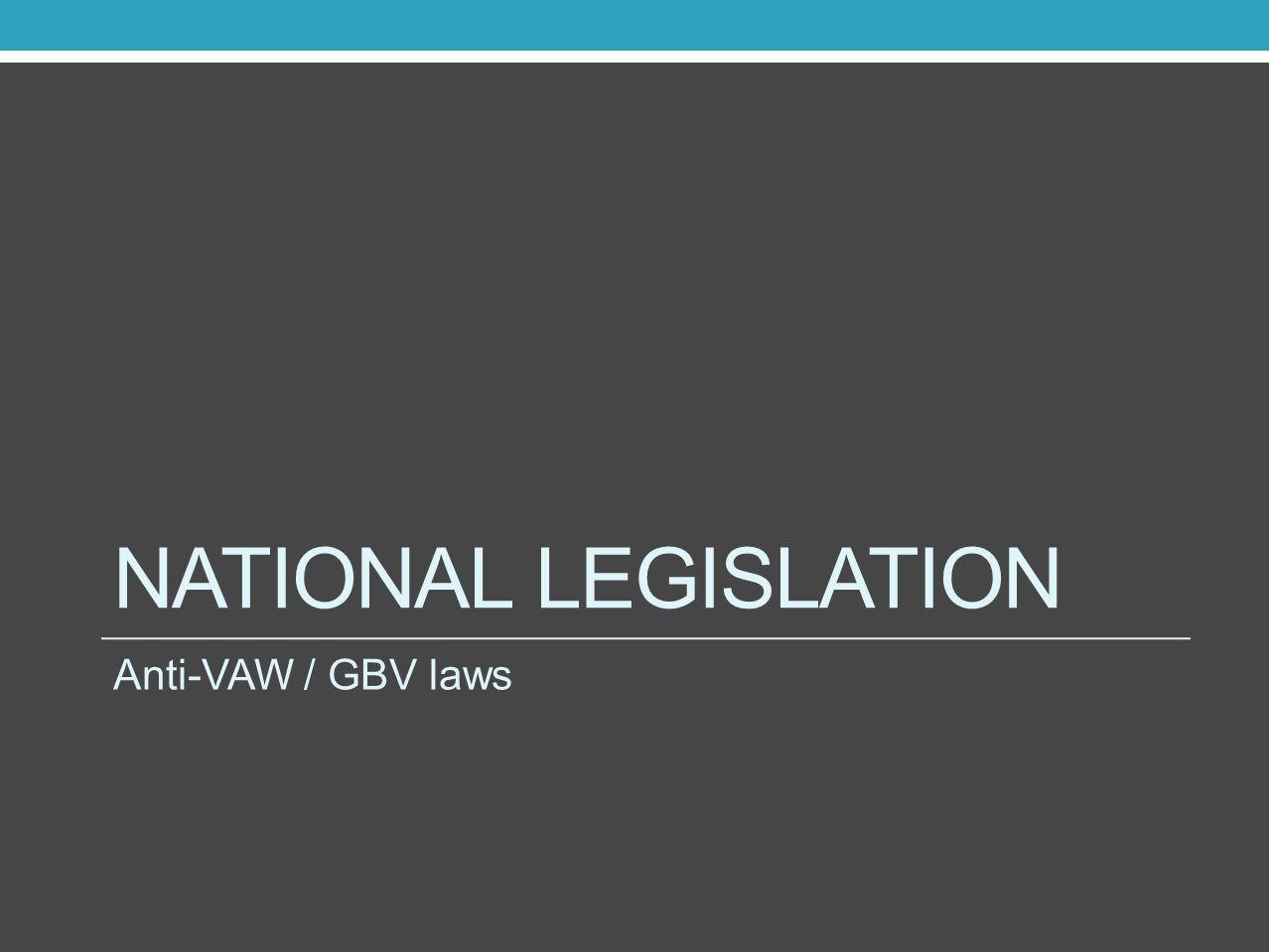 NATIONAL LEGISLATION Anti-VAW / GBV laws