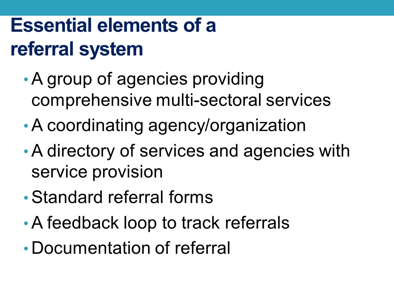 Essential elements of a referral system A group of agencies providing comprehensive multi-sectoral services A coordinating agency/organization A direc