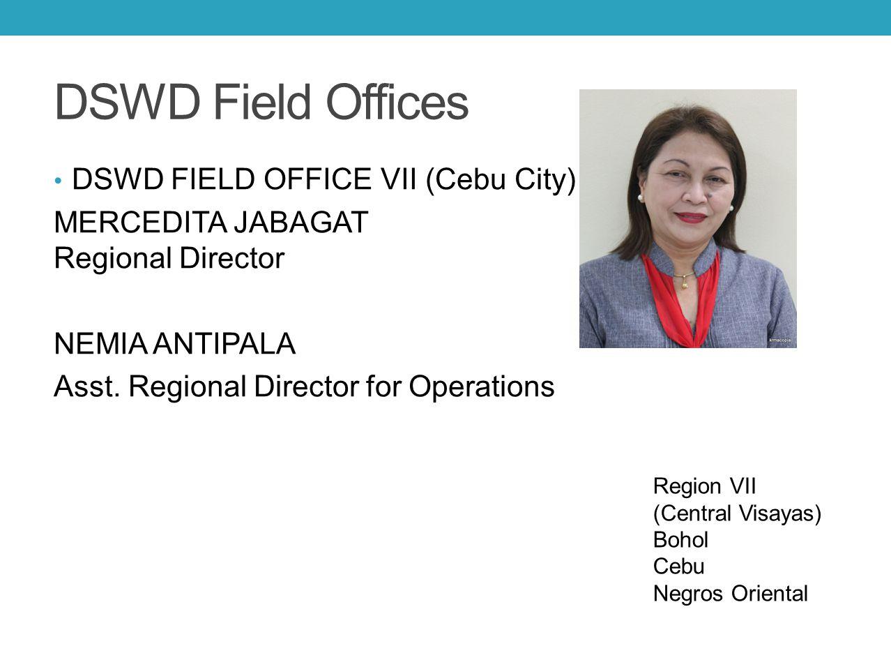 DSWD Field Offices DSWD FIELD OFFICE VII (Cebu City) MERCEDITA JABAGAT Regional Director NEMIA ANTIPALA Asst. Regional Director for Operations Region