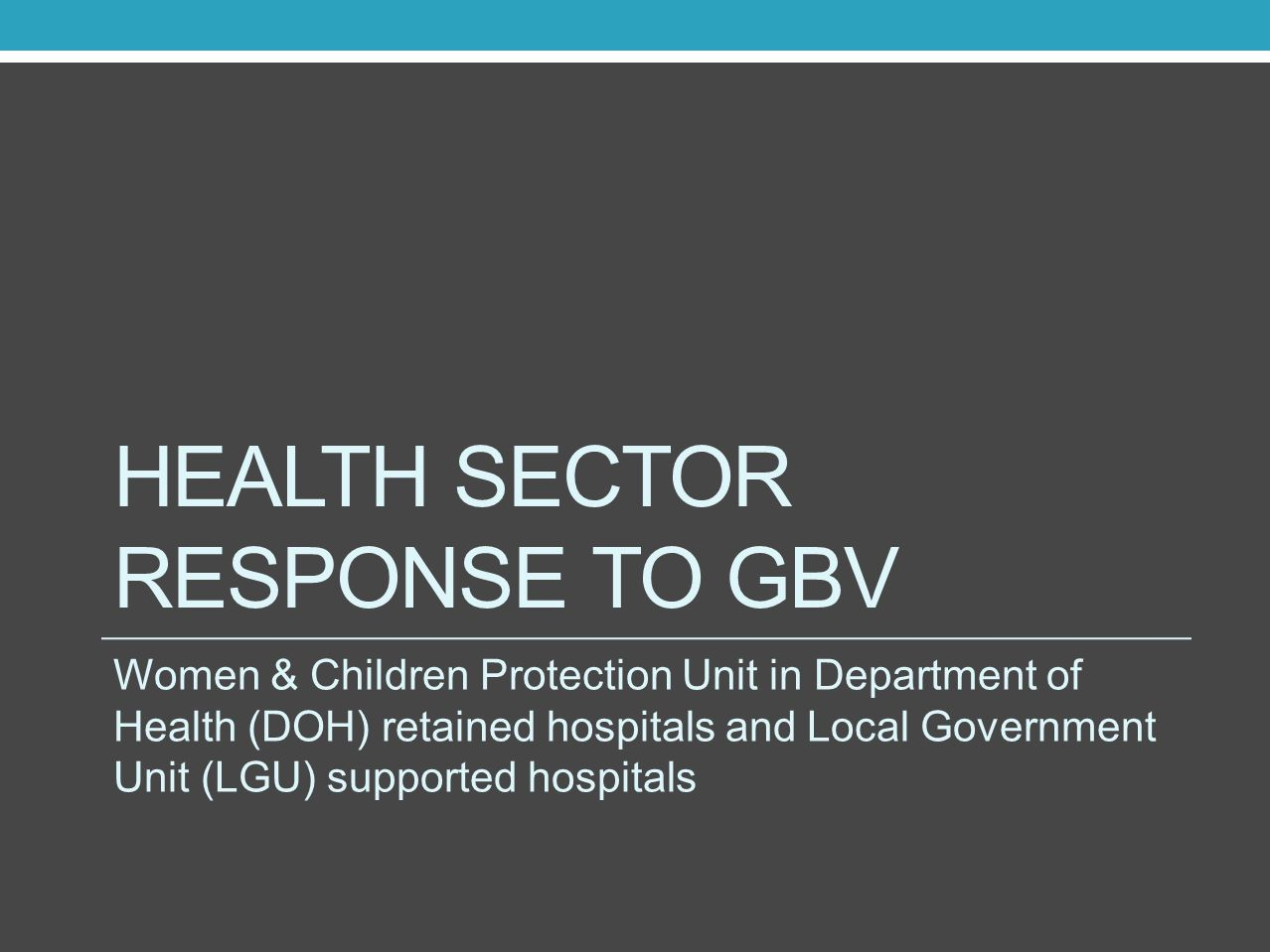 HEALTH SECTOR RESPONSE TO GBV Women & Children Protection Unit in Department of Health (DOH) retained hospitals and Local Government Unit (LGU) suppor