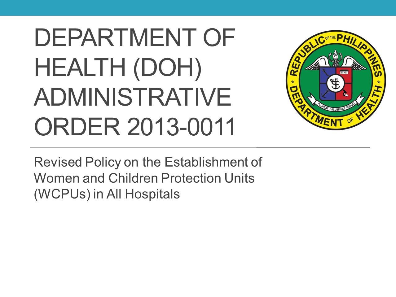 DEPARTMENT OF HEALTH (DOH) ADMINISTRATIVE ORDER 2013-0011 Revised Policy on the Establishment of Women and Children Protection Units (WCPUs) in All Ho
