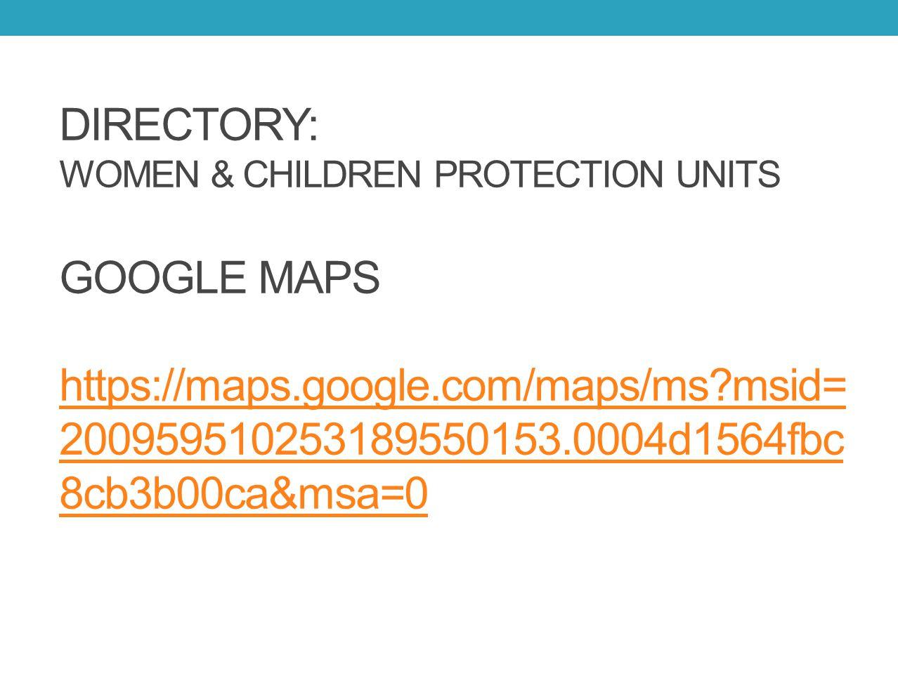 DIRECTORY: WOMEN & CHILDREN PROTECTION UNITS GOOGLE MAPS https://maps.google.com/maps/ms?msid= 200959510253189550153.0004d1564fbc 8cb3b00ca&msa=0 http