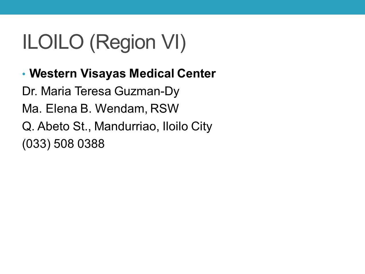 ILOILO (Region VI) Western Visayas Medical Center Dr. Maria Teresa Guzman-Dy Ma. Elena B. Wendam, RSW Q. Abeto St., Mandurriao, Iloilo City (033) 508