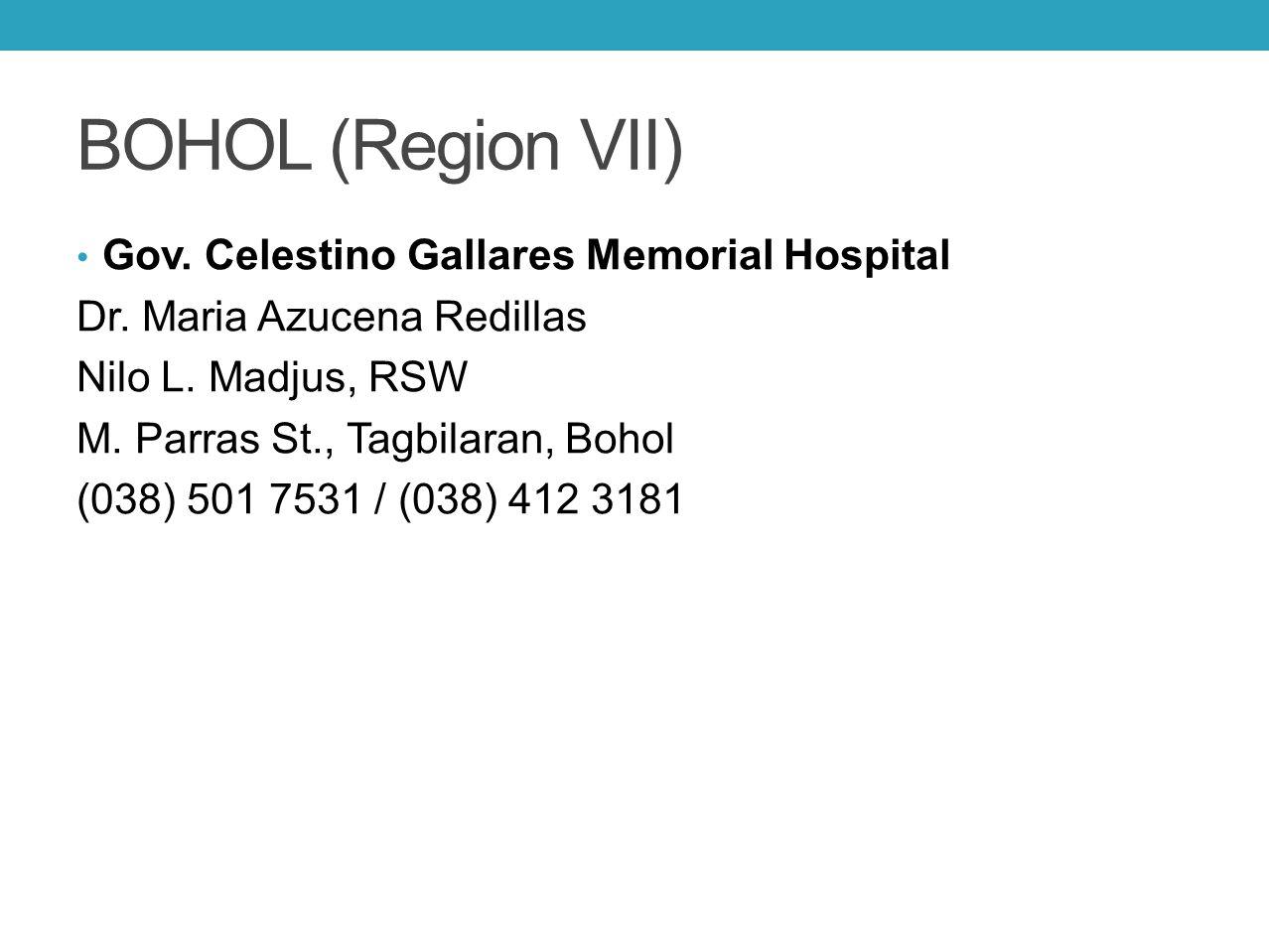 BOHOL (Region VII) Gov. Celestino Gallares Memorial Hospital Dr. Maria Azucena Redillas Nilo L. Madjus, RSW M. Parras St., Tagbilaran, Bohol (038) 501