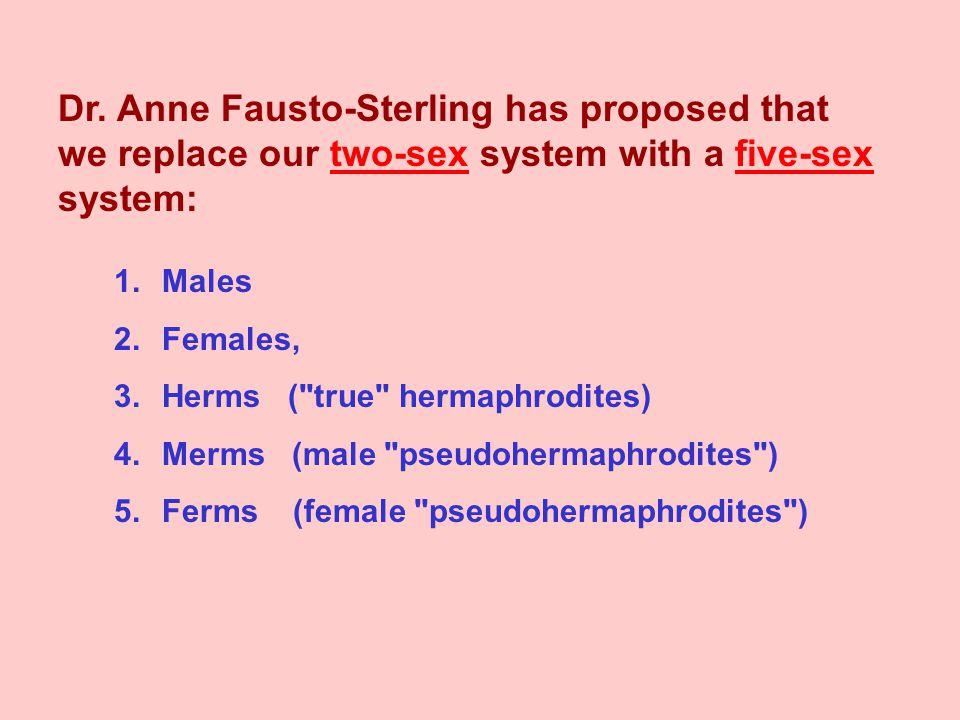 Dr. Anne Fausto-Sterling has proposed that we replace our two-sex system with a five-sex system: 1.Males 2.Females, 3.Herms (