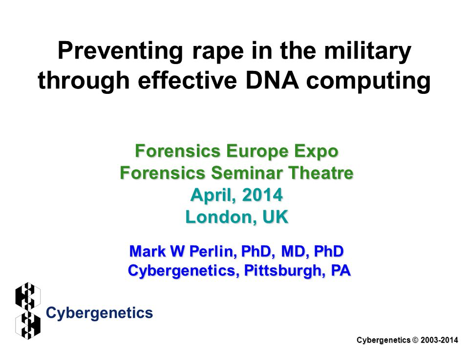 Preventing rape in the military through effective DNA computing Forensics Europe Expo Forensics Seminar Theatre April, 2014 London, UK Mark W Perlin, PhD, MD, PhD Cybergenetics, Pittsburgh, PA Cybergenetics © 2003-2014