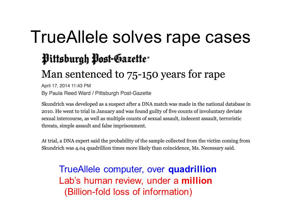 TrueAllele solves rape cases TrueAllele computer, over quadrillion Lab's human review, under a million (Billion-fold loss of information)