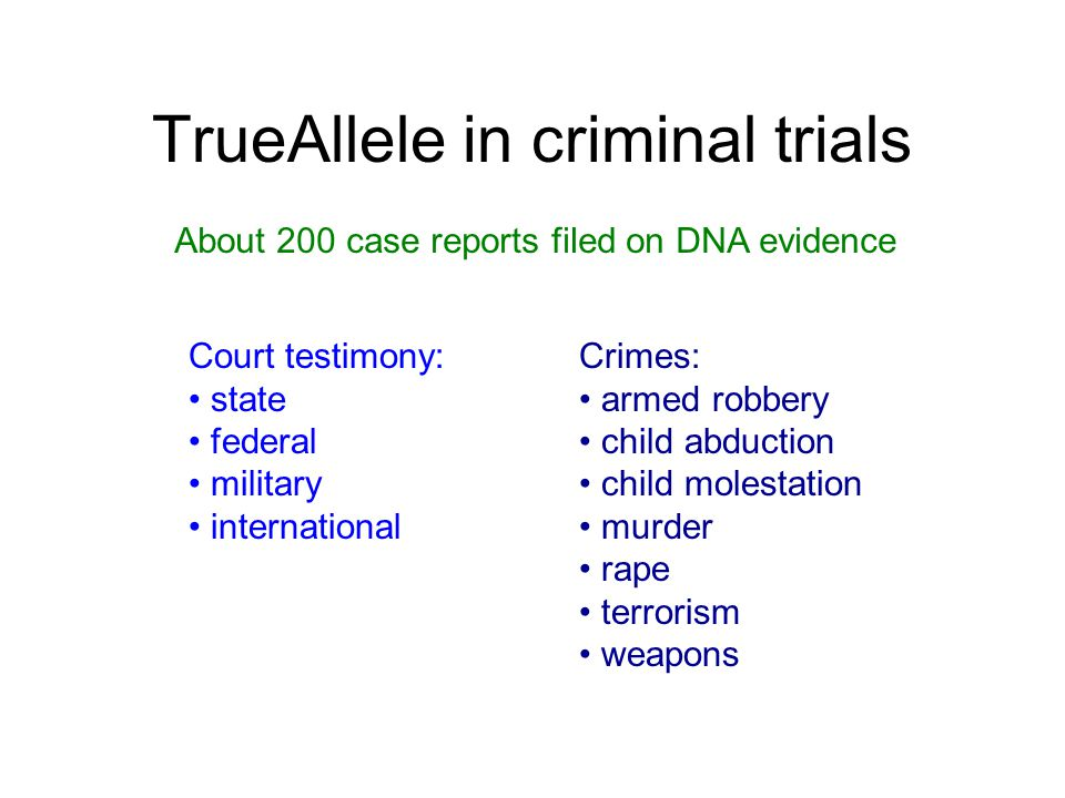 TrueAllele in criminal trials Court testimony: state federal military international About 200 case reports filed on DNA evidence Crimes: armed robbery child abduction child molestation murder rape terrorism weapons