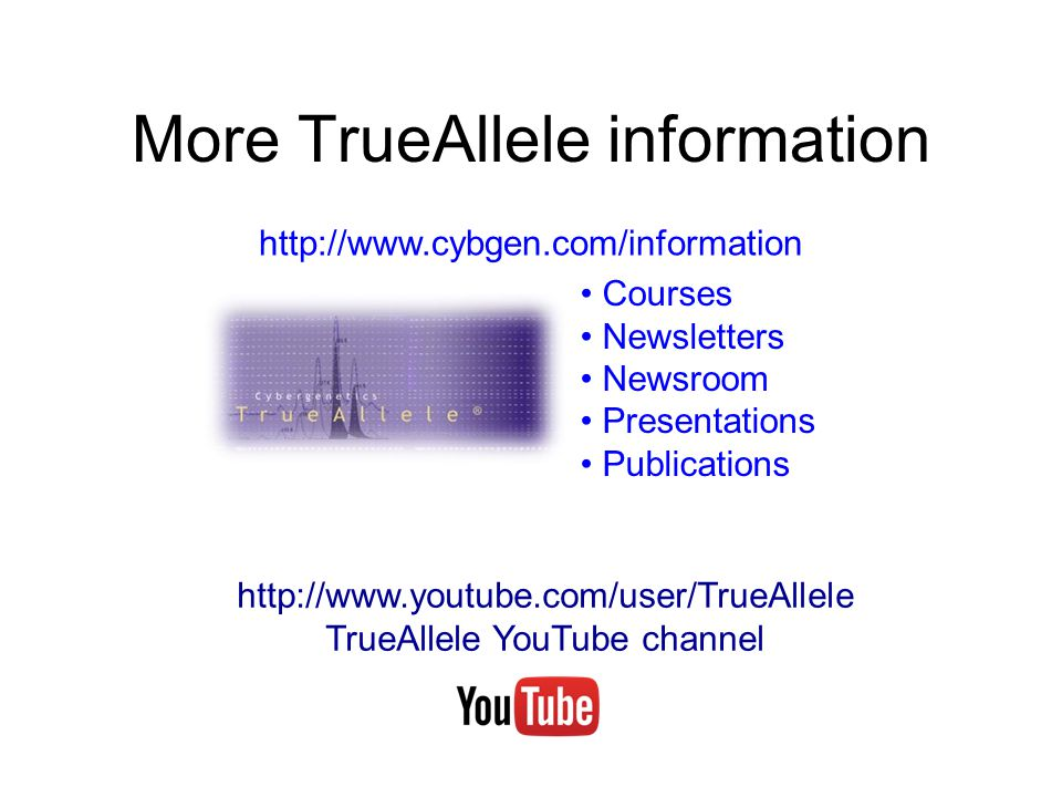 More TrueAllele information http://www.cybgen.com/information Courses Newsletters Newsroom Presentations Publications http://www.youtube.com/user/TrueAllele TrueAllele YouTube channel