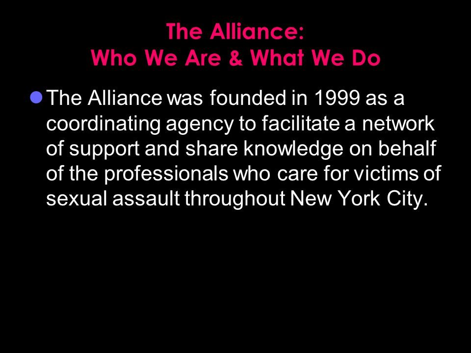 The Alliance: Who We Are & What We Do The Alliance was founded in 1999 as a coordinating agency to facilitate a network of support and share knowledge on behalf of the professionals who care for victims of sexual assault throughout New York City.