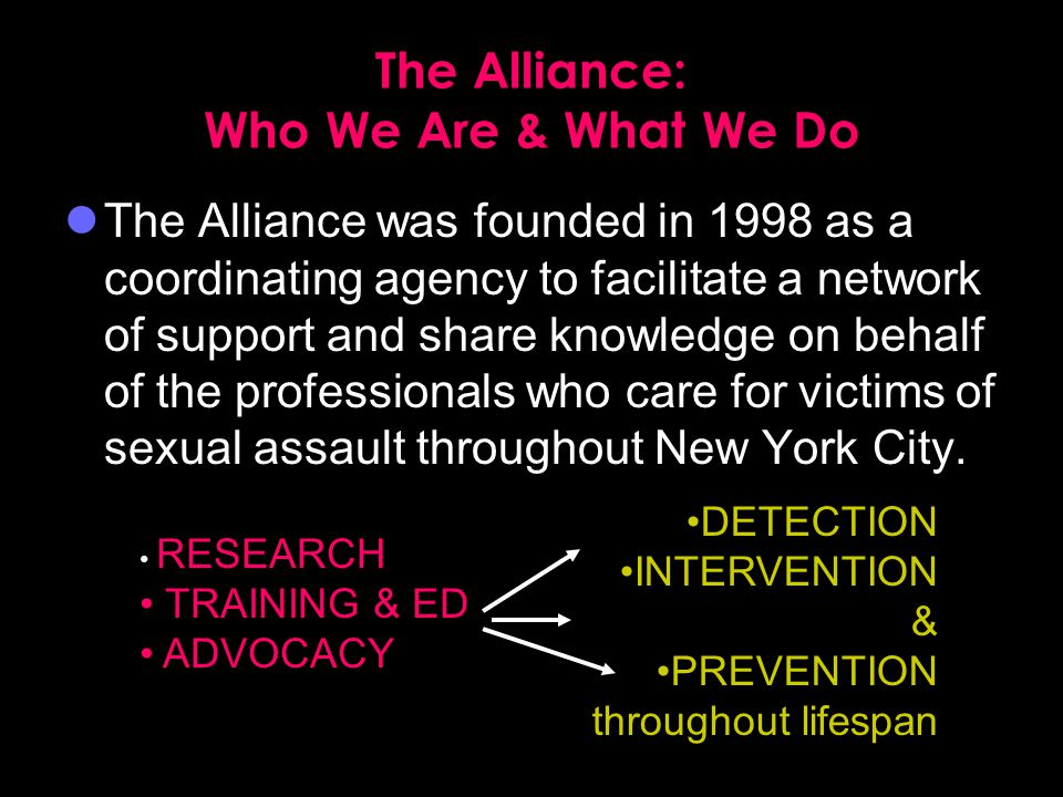 The Alliance: Who We Are & What We Do The Alliance was founded in 1998 as a coordinating agency to facilitate a network of support and share knowledge on behalf of the professionals who care for victims of sexual assault throughout New York City.