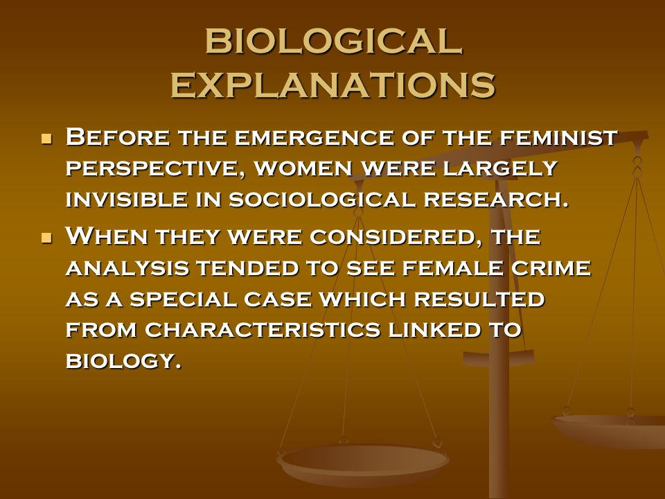 BIOLOGICAL EXPLANATIONS Before the emergence of the feminist perspective, women were largely invisible in sociological research. Before the emergence