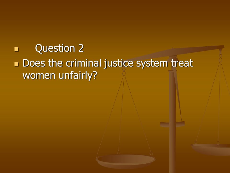 Question 2 Question 2 Does the criminal justice system treat women unfairly? Does the criminal justice system treat women unfairly?