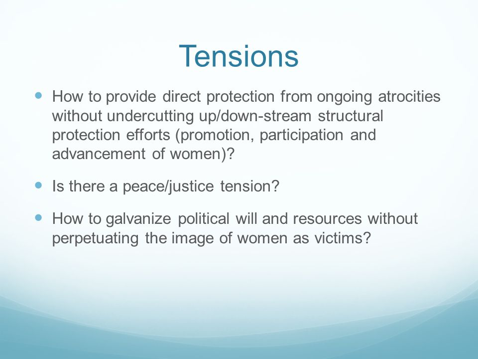 Tensions How to provide direct protection from ongoing atrocities without undercutting up/down-stream structural protection efforts (promotion, participation and advancement of women).