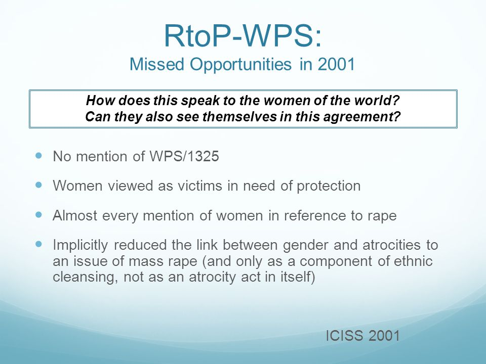 RtoP-WPS: Missed Opportunities in 2001 No mention of WPS/1325 Women viewed as victims in need of protection Almost every mention of women in reference to rape Implicitly reduced the link between gender and atrocities to an issue of mass rape (and only as a component of ethnic cleansing, not as an atrocity act in itself) ICISS 2001 How does this speak to the women of the world.