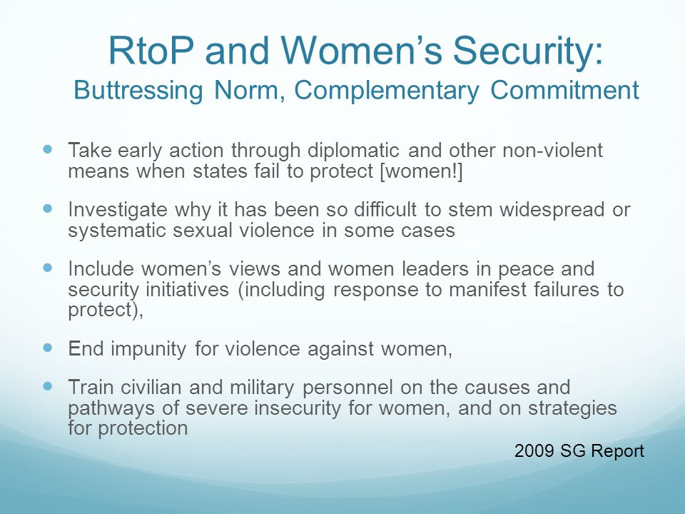 RtoP and Women's Security: Buttressing Norm, Complementary Commitment Take early action through diplomatic and other non-violent means when states fail to protect [women!] Investigate why it has been so difficult to stem widespread or systematic sexual violence in some cases Include women's views and women leaders in peace and security initiatives (including response to manifest failures to protect), End impunity for violence against women, Train civilian and military personnel on the causes and pathways of severe insecurity for women, and on strategies for protection 2009 SG Report