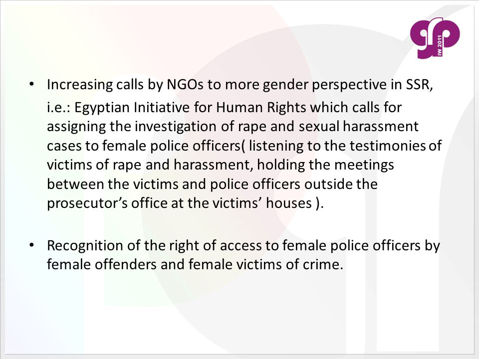 Increasing calls by NGOs to more gender perspective in SSR, i.e.: Egyptian Initiative for Human Rights which calls for assigning the investigation of rape and sexual harassment cases to female police officers( listening to the testimonies of victims of rape and harassment, holding the meetings between the victims and police officers outside the prosecutor's office at the victims' houses ).