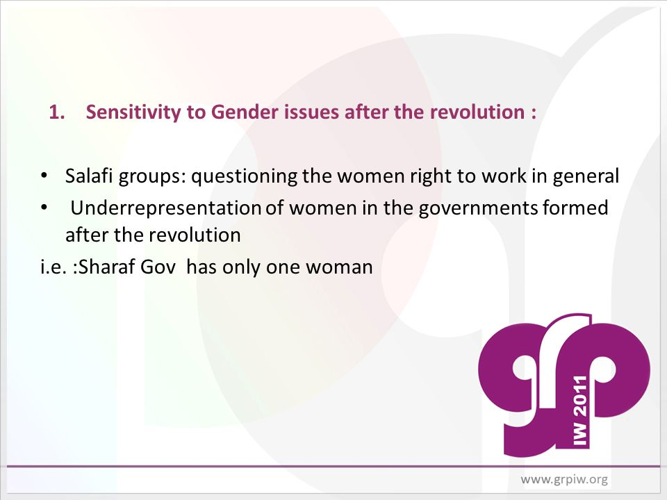 1.Sensitivity to Gender issues after the revolution : Salafi groups: questioning the women right to work in general Underrepresentation of women in the governments formed after the revolution i.e.