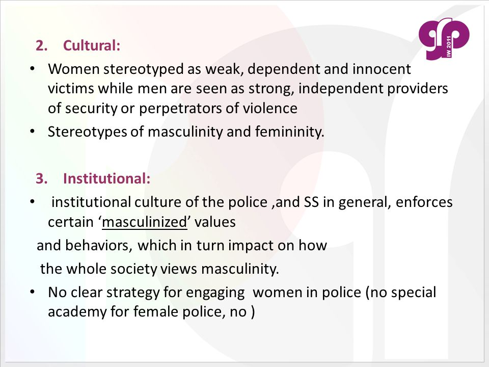 2.Cultural: Women stereotyped as weak, dependent and innocent victims while men are seen as strong, independent providers of security or perpetrators of violence Stereotypes of masculinity and femininity.