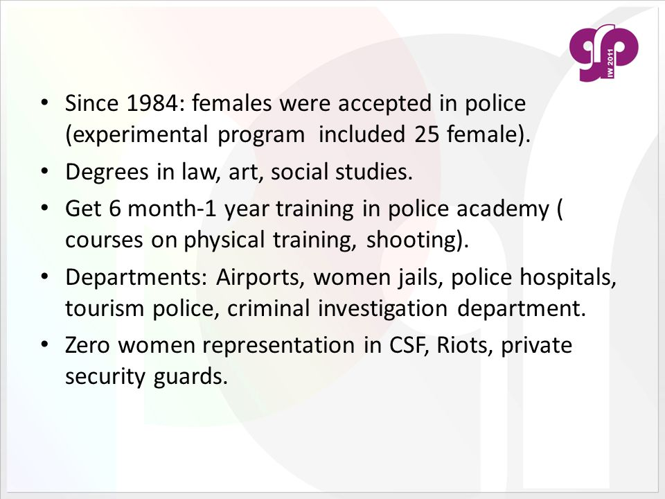 Since 1984: females were accepted in police (experimental program included 25 female). Degrees in law, art, social studies. Get 6 month-1 year trainin