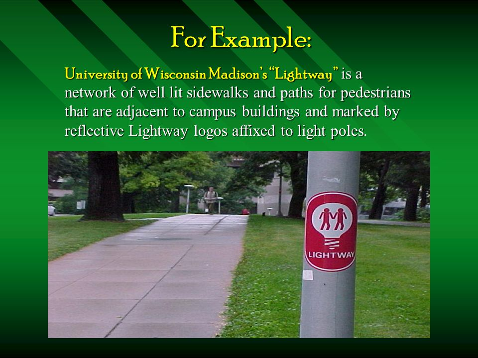 "For Example: University of Wisconsin Madison's ""Lightway"" is a network of well lit sidewalks and paths for pedestrians that are adjacent to campus bui"