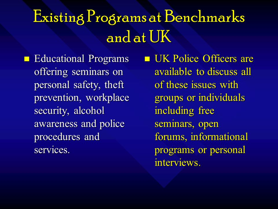 Existing Programs at Benchmarks and at UK Educational Programs offering seminars on personal safety, theft prevention, workplace security, alcohol awareness and police procedures and services.