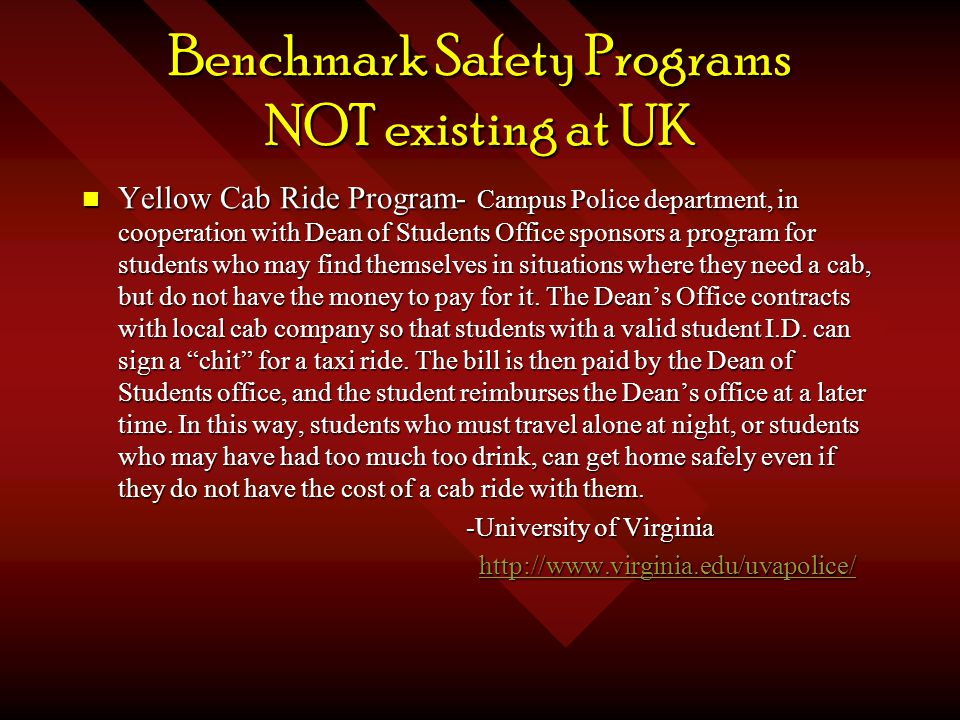 Benchmark Safety Programs NOT existing at UK Yellow Cab Ride Program- Campus Police department, in cooperation with Dean of Students Office sponsors a program for students who may find themselves in situations where they need a cab, but do not have the money to pay for it.