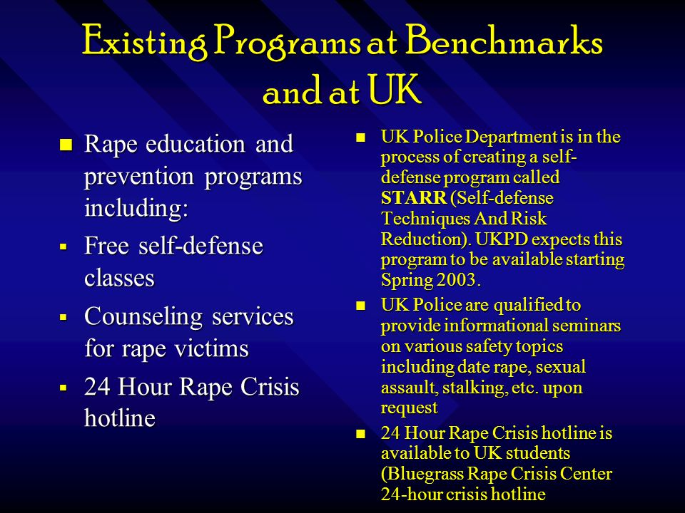 Existing Programs at Benchmarks and at UK Anonymous Tip Hotline for students to report crime and not reveal their identity Anonymous Tip Hotline for students to report crime and not reveal their identity Crime Alerts to inform students when crime occurs near their residence hall or on campus Crime Alerts to inform students when crime occurs near their residence hall or on campus UK Police Department's website provides phone number and email for students to anonymously report crime UKPD provides Crime Alerts on website