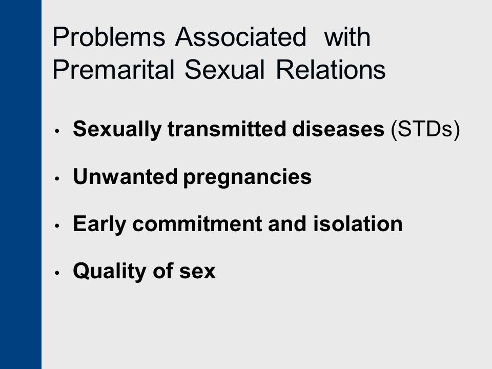 Problems Associated with Premarital Sexual Relations Sexually transmitted diseases (STDs) Unwanted pregnancies Early commitment and isolation Quality of sex