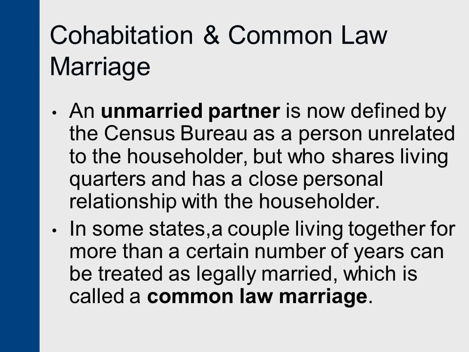 Cohabitation & Common Law Marriage An unmarried partner is now defined by the Census Bureau as a person unrelated to the householder, but who shares living quarters and has a close personal relationship with the householder.