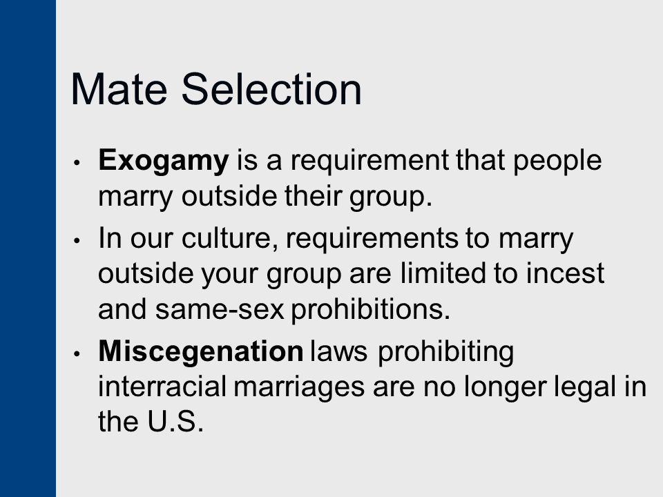 Mate Selection Exogamy is a requirement that people marry outside their group.