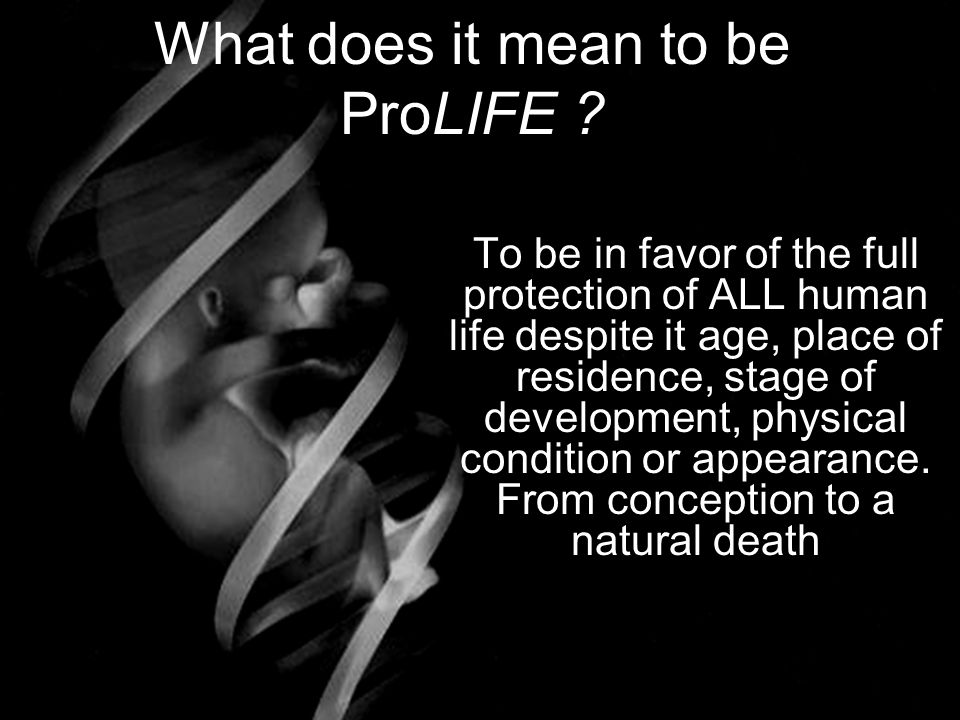 What does it mean to be ProLIFE ? To be in favor of the full protection of ALL human life despite it age, place of residence, stage of development, ph