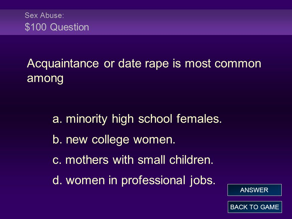 Sex Abuse: $100 Question Acquaintance or date rape is most common among a.