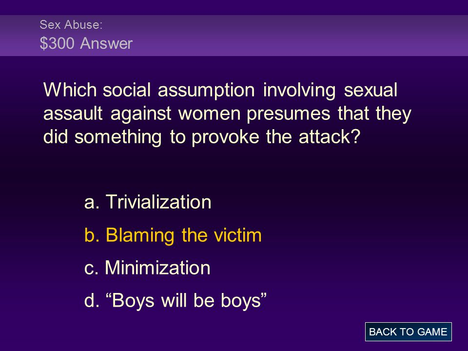Sex Abuse: $300 Answer Which social assumption involving sexual assault against women presumes that they did something to provoke the attack.