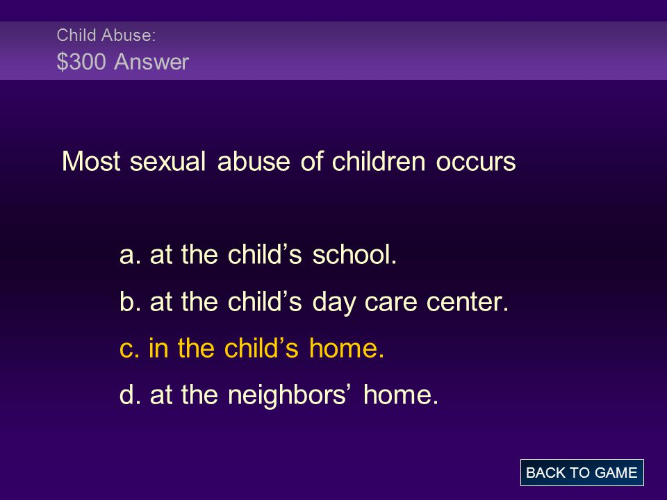 Child Abuse: $300 Answer Most sexual abuse of children occurs a.