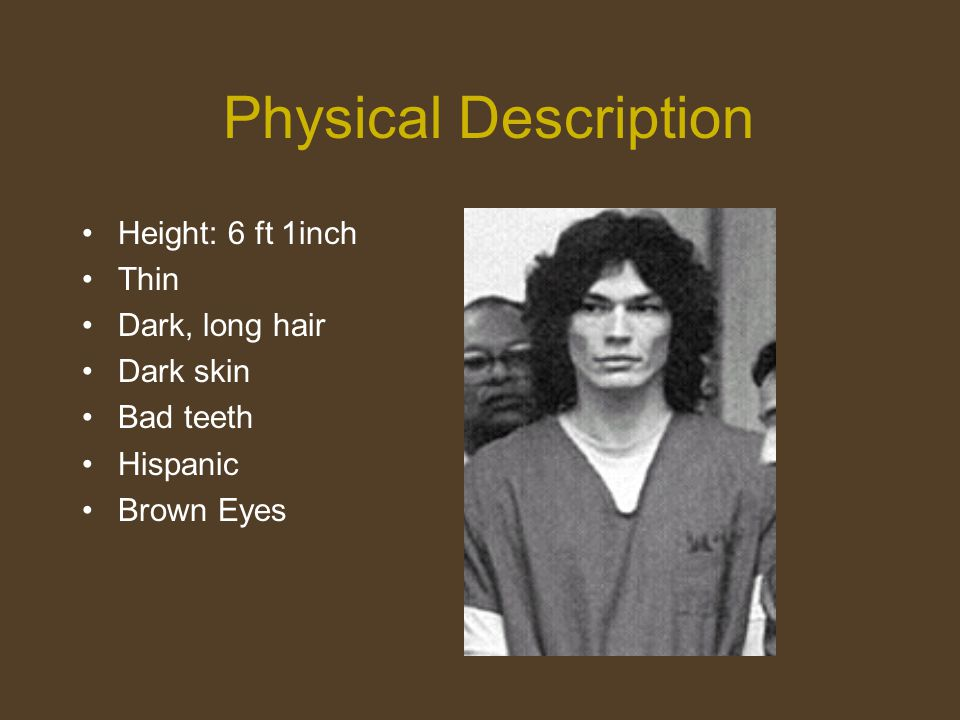 Physical Description Height: 6 ft 1inch Thin Dark, long hair Dark skin Bad teeth Hispanic Brown Eyes
